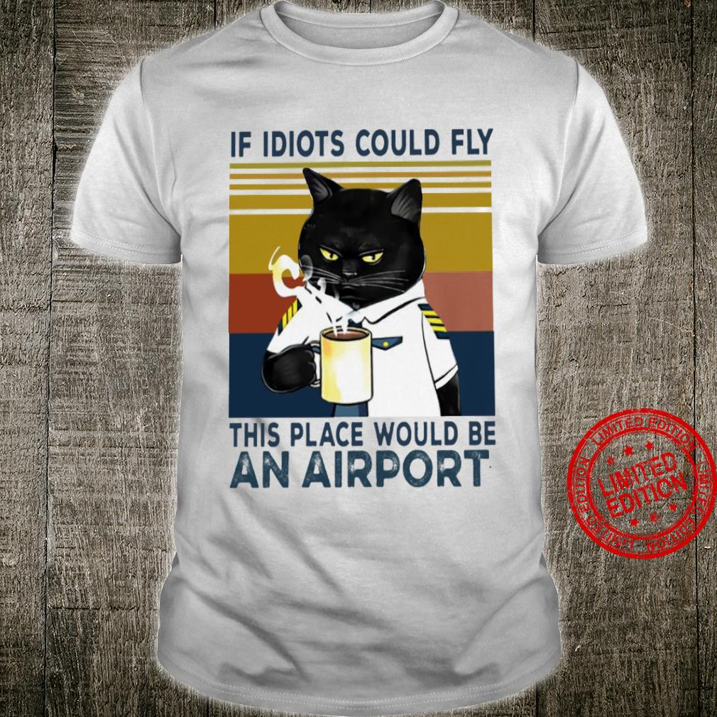 Cat If Idiots Could Fly This Place Would Be An Airport Shirt