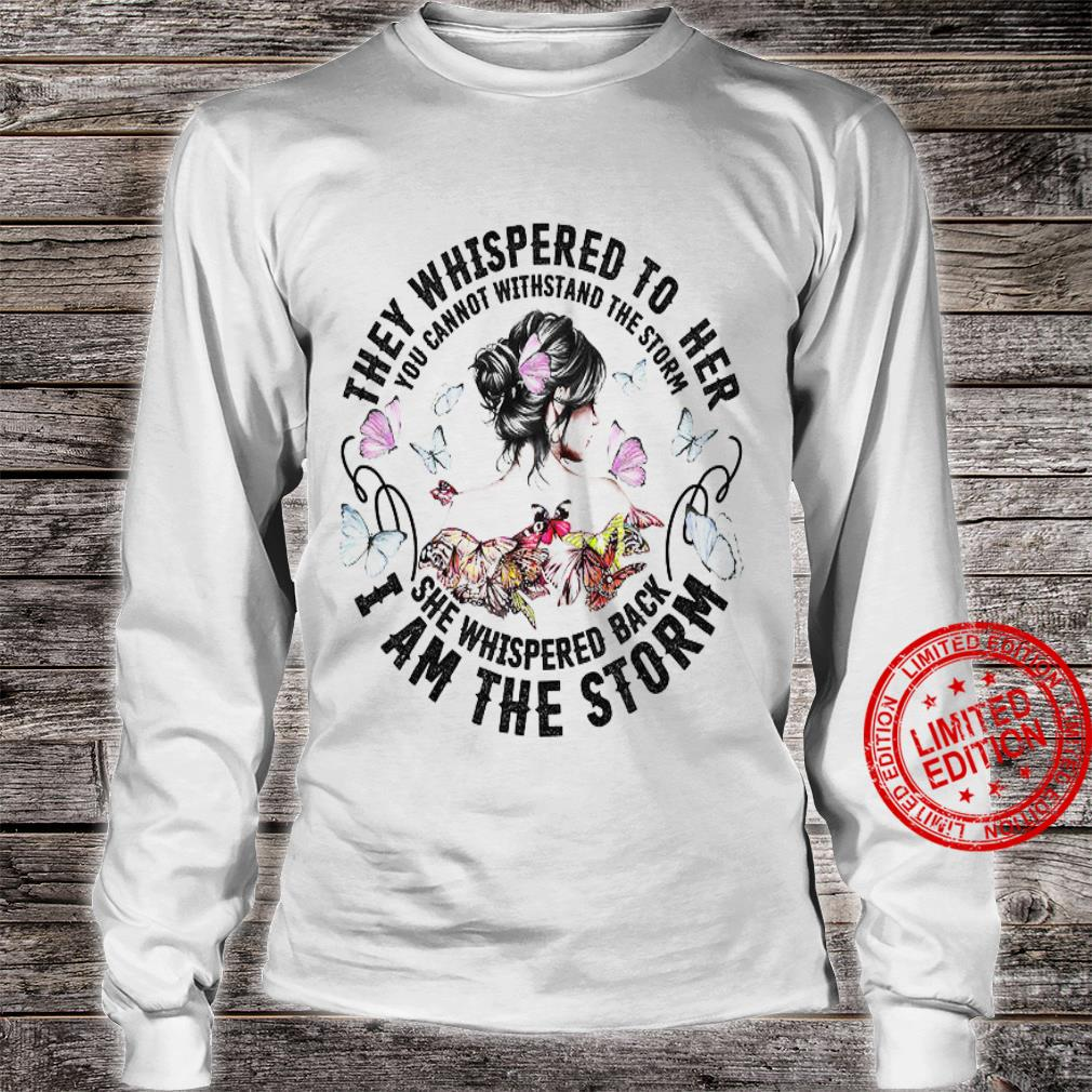 They Whispered To Her You Cannot Withstand The Storm She Whispered Back I Am The Storm Shirt long sleeved