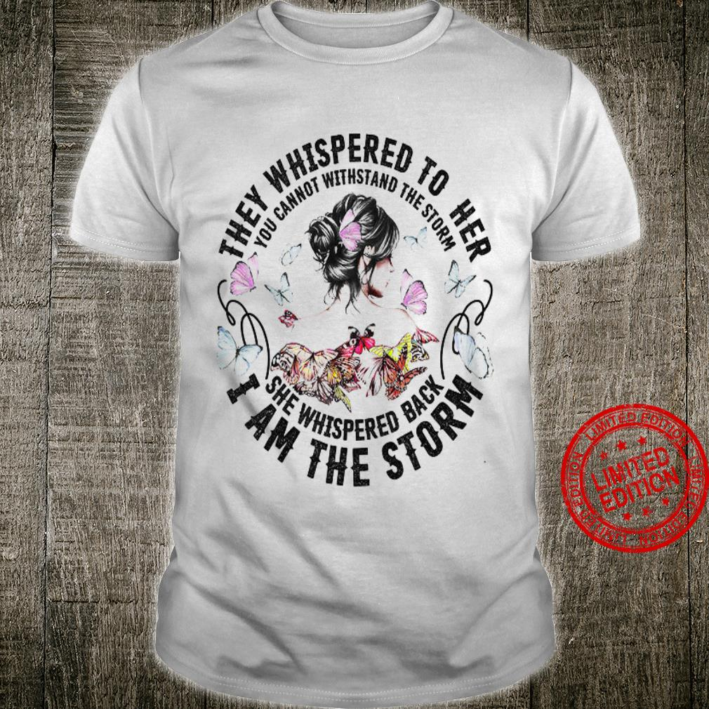They Whispered To Her You Cannot Withstand The Storm She Whispered Back I Am The Storm Shirt