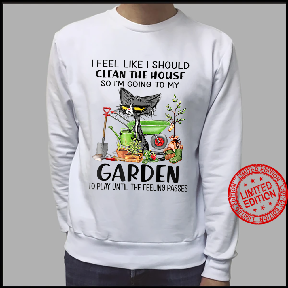 Womens I Feel Like I Should Clean The House To My Garden Cat Shirt sweater