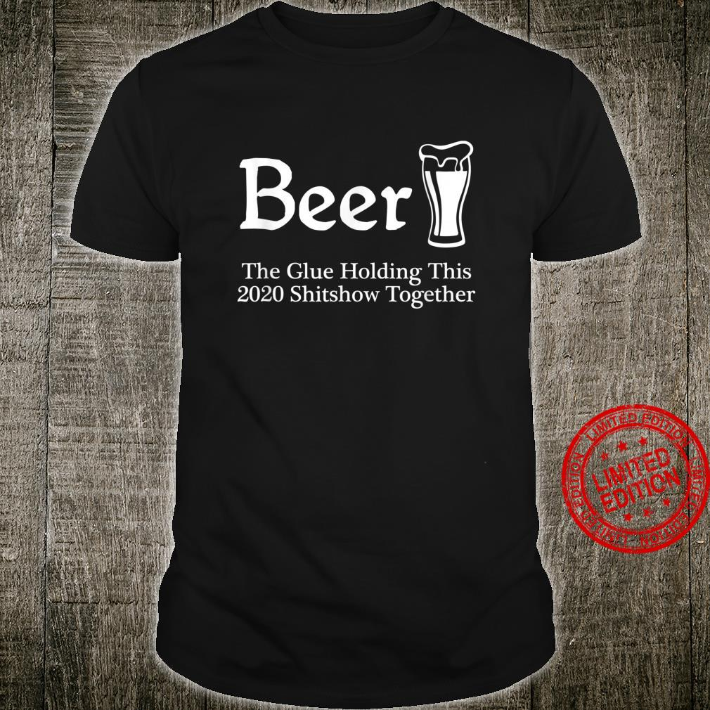 Beer The Glues Holding This 2020 Shitshow Together Shirt