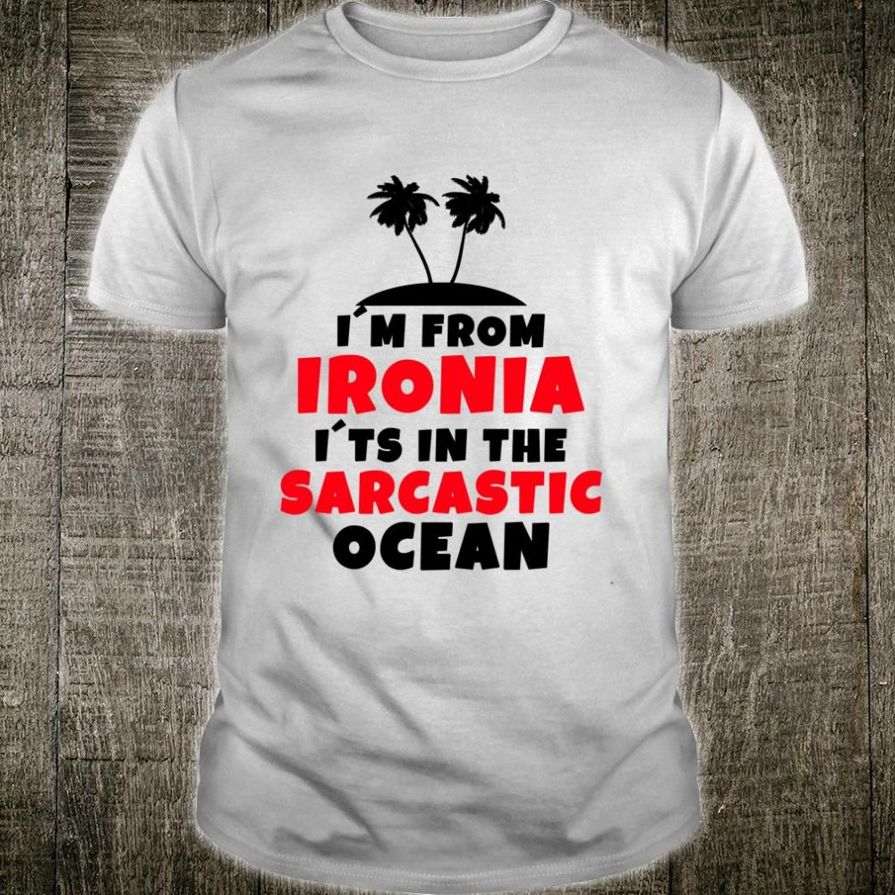 Funny Saying I`m From Ironia I`ts In The Sarcastic Ocean Shirt