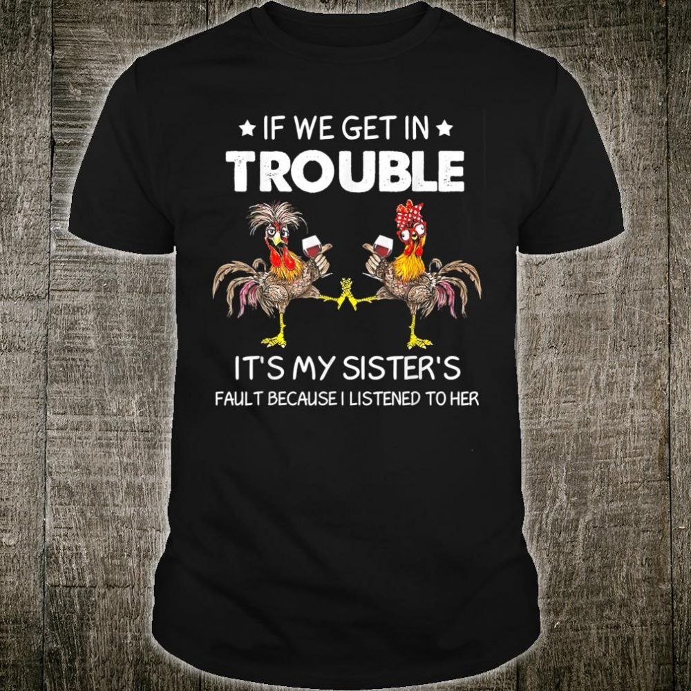 If We Get In Trouble It's My sister's Fault Chicken Wine Shirt