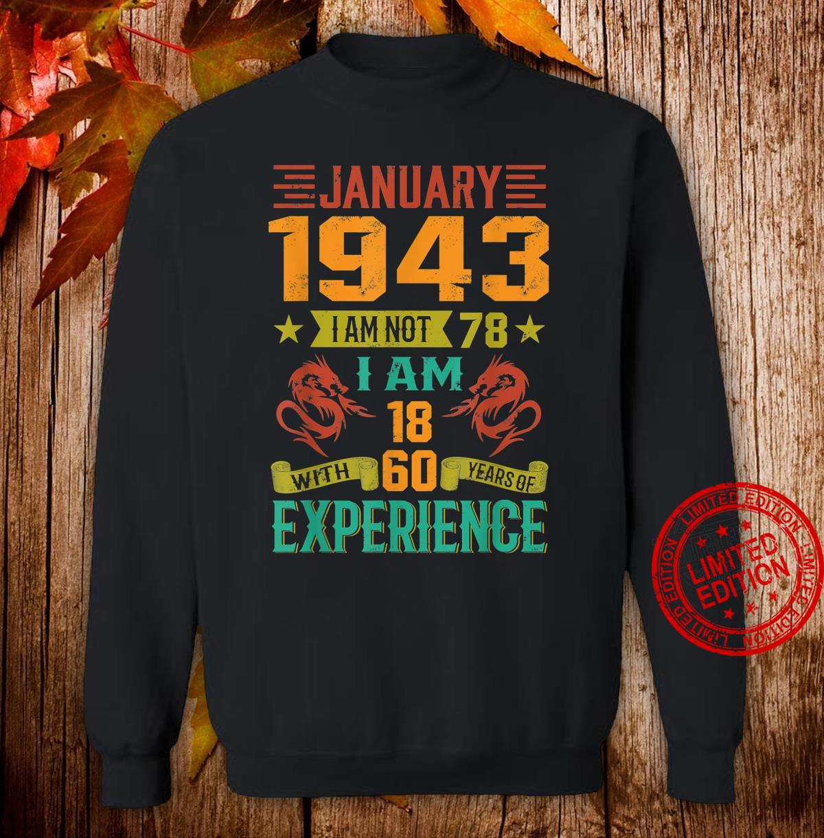 January 1943 I Am Not 78 I Am 18 With 60 Years Of Exp Shirt sweater