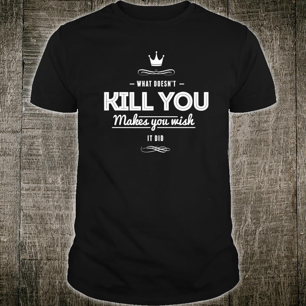 What Doesn't Kill You Makes You Wish It Did Sarcastic Shirt