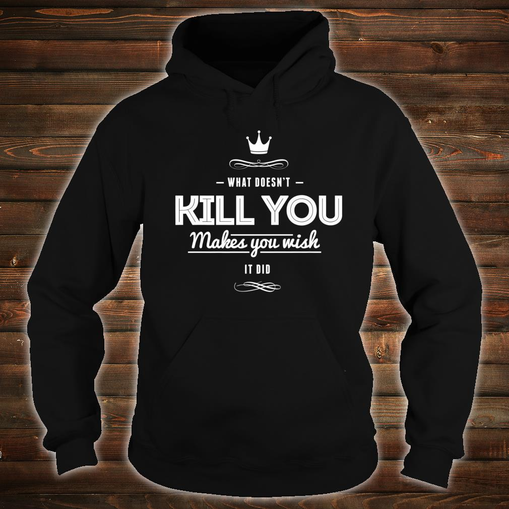 What Doesn't Kill You Makes You Wish It Did Sarcastic Shirt hoodie