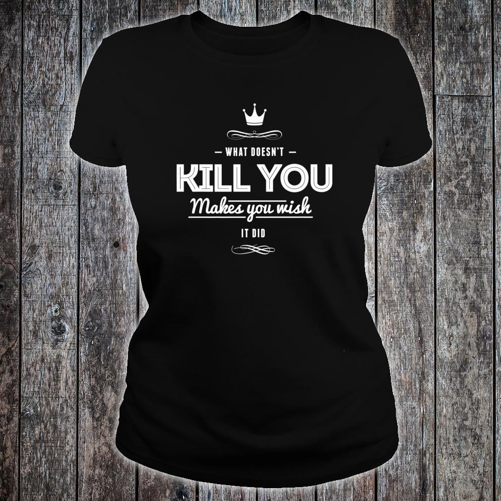 What Doesn't Kill You Makes You Wish It Did Sarcastic Shirt ladies tee