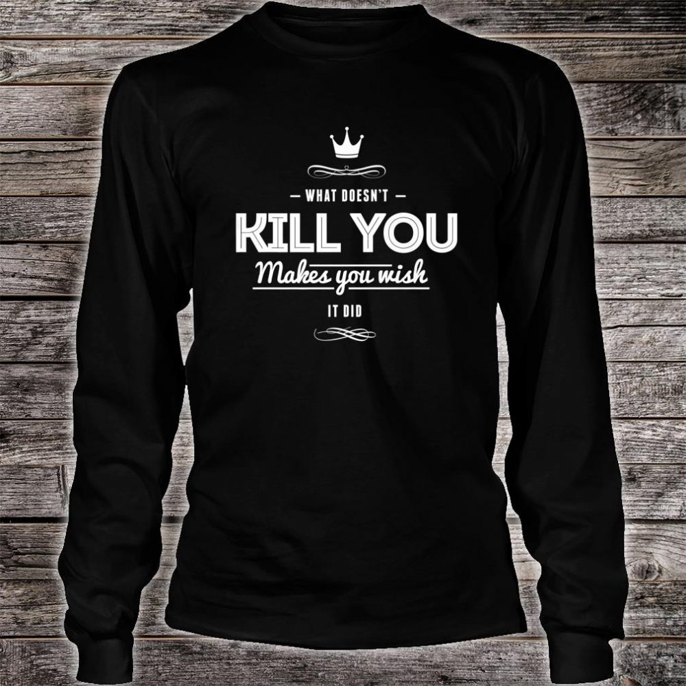 What Doesn't Kill You Makes You Wish It Did Sarcastic Shirt long sleeved