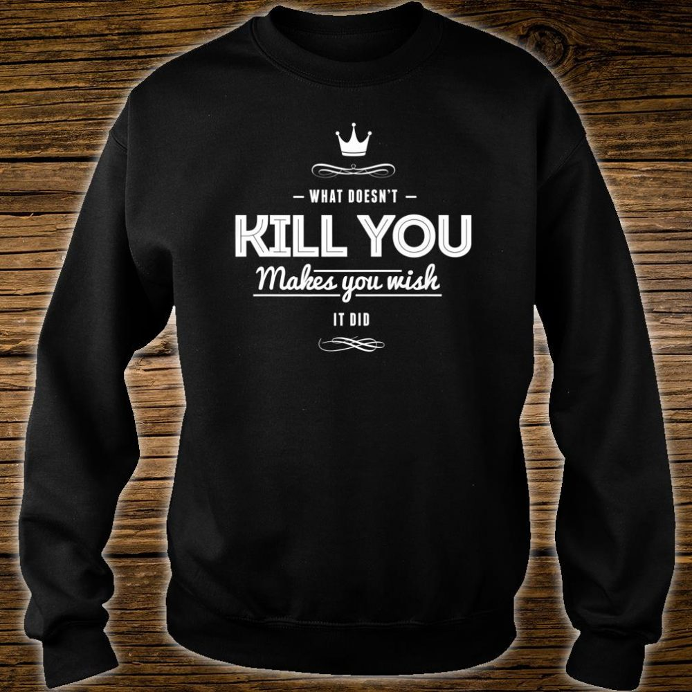 What Doesn't Kill You Makes You Wish It Did Sarcastic Shirt sweater