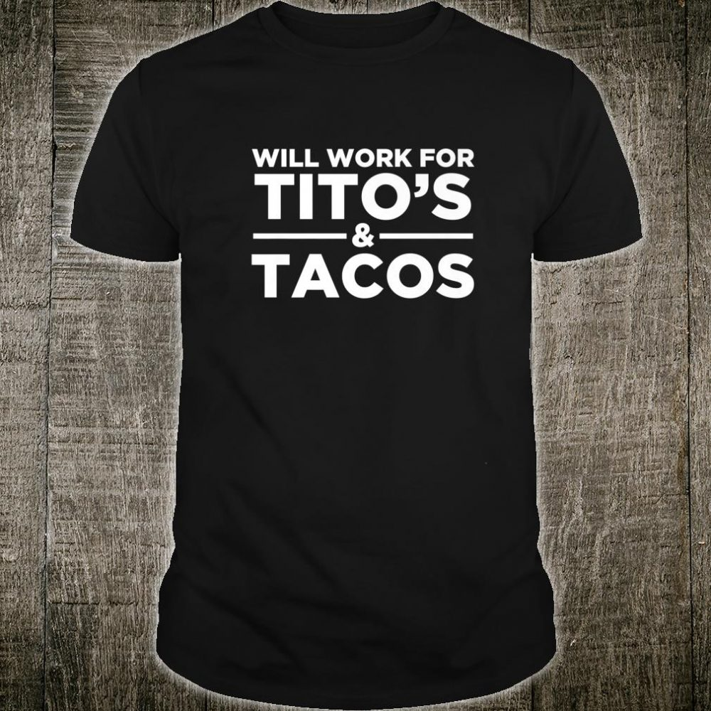 Will Work For Tito's & Tacos Vodka Drinking Shirt
