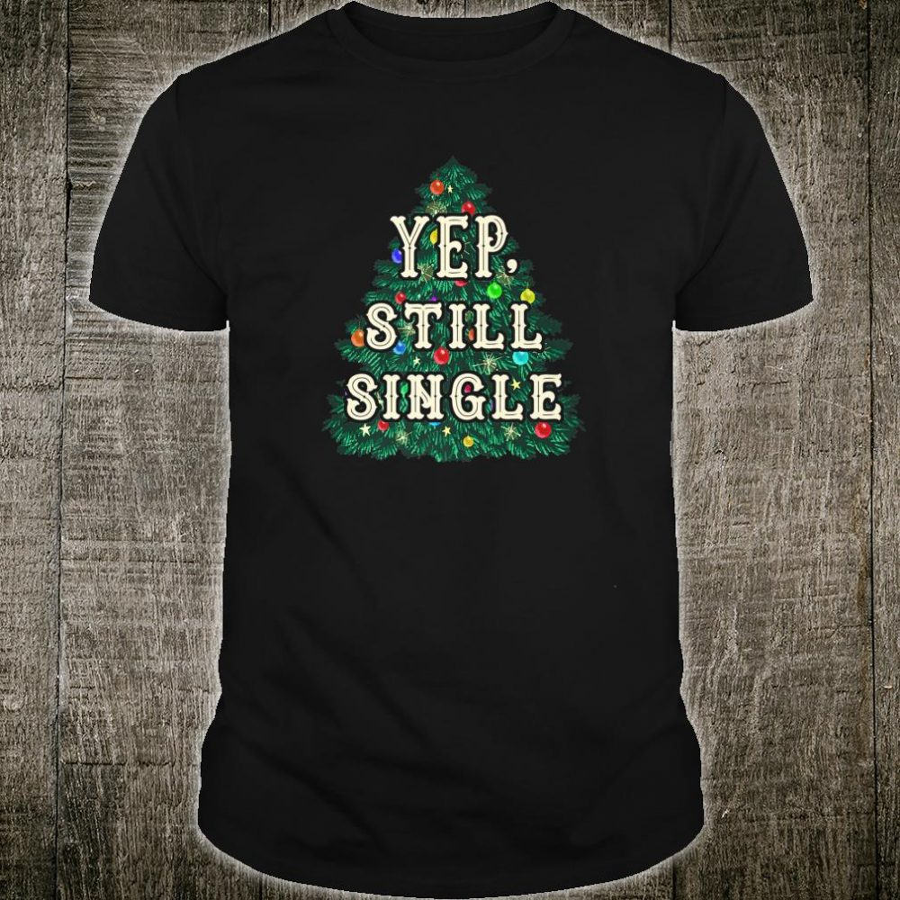 YEP, Still Single Snarky Holiday Shirt