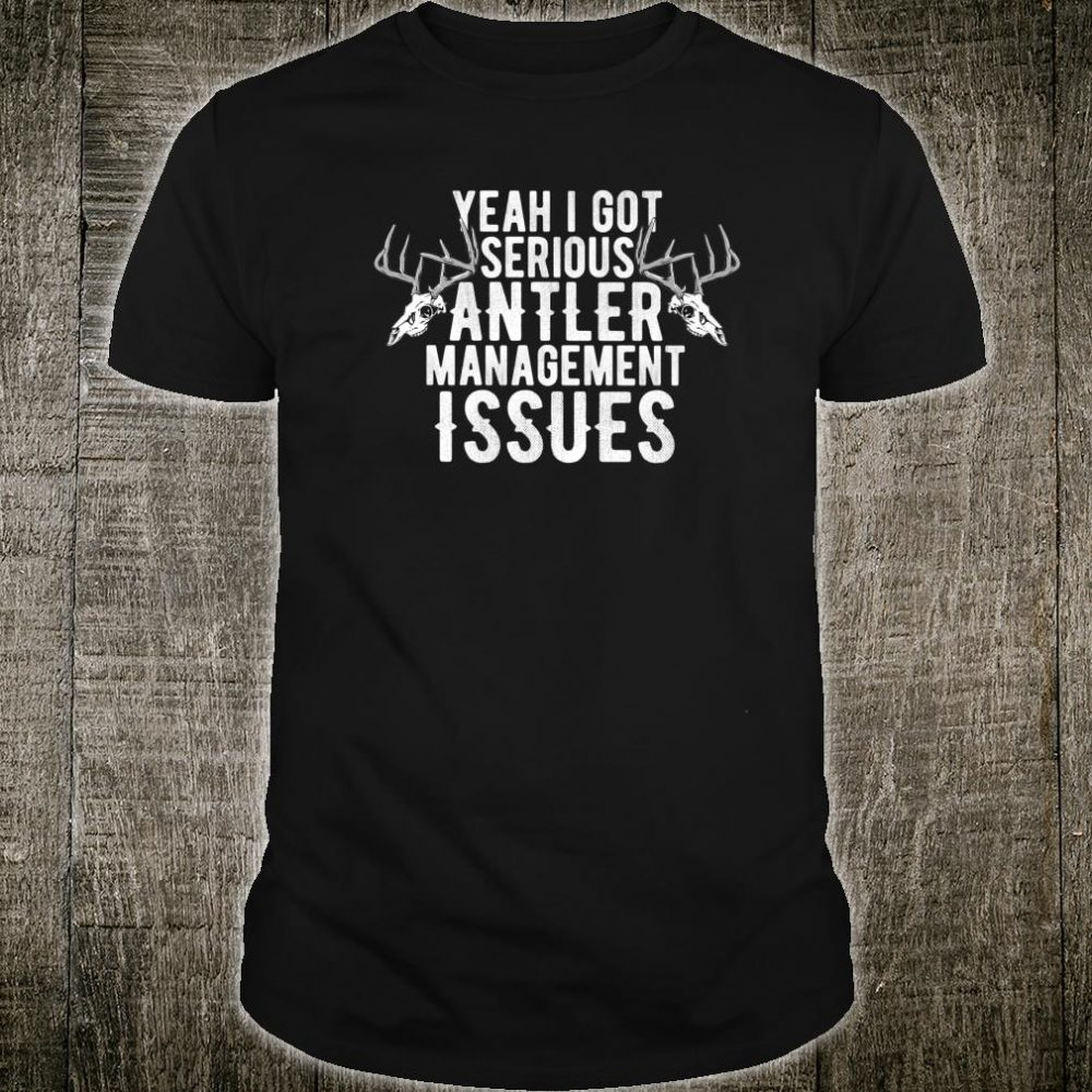 Yeah I got Serious Antler Management Issues Shirt