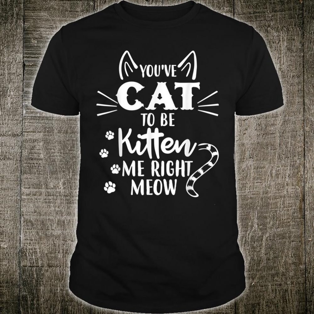 You've Got To Be Kitten Me Right Meow Cat Shirt